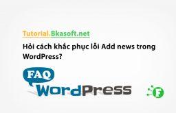 Hỏi cách khắc phục lỗi Add news trong WordPress?