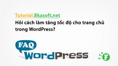 Hỏi cách làm tăng tốc độ cho trang chủ trong WordPress?