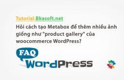 """Hỏi cách tạo Metabox để thêm nhiều ảnh giống như """"product gallery"""" của woocommerce WordPress?"""