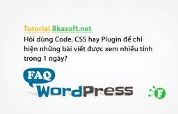 Hỏi dùng Code, CSS hay Plugin để chỉ hiện những bài viết được xem nhiều tính trong 1 ngày?