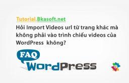 Hỏi Import Videos url từ trang khác mà không phải vào trình chiếu videos của WordPress không?