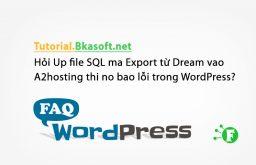 Hỏi Up file SQL mà Export từ Dream vào A2hosting thì nó báo lỗi trong WordPress?