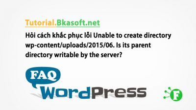 Hỏi cách khắc phục lỗi Unable to create directory wp-content/uploads/2015/06. Is its parent directory writable by the server?