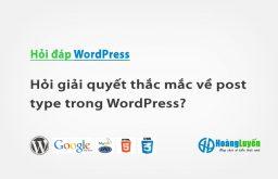 Hỏi giải quyết thắc mắc về post type trong WordPress?