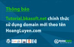 [Thông báo] Tutorial.bkasoft.net chính thức sử dụng domain mới theo tên HoangLuyen.com