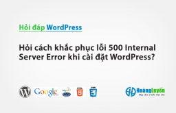 Hỏi cách khắc phục lỗi 500 Internal Server Error khi cài đặt WordPress?