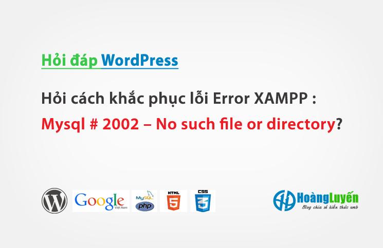 Hỏi cách khắc phục lỗi Error XAMPP : Mysql # 2002 – No such file or directory?