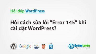 Hỏi cách sửa lỗi Error 145 khi cài đặt WordPress?