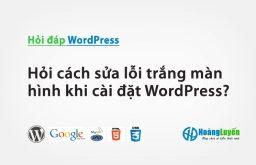 Hỏi cách sửa lỗi trắng màn hình khi cài đặt WordPress?