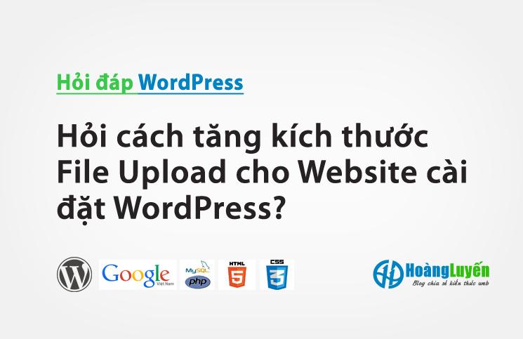 Hỏi cách tăng kích thước File Upload cho Website cài đặt WordPress?