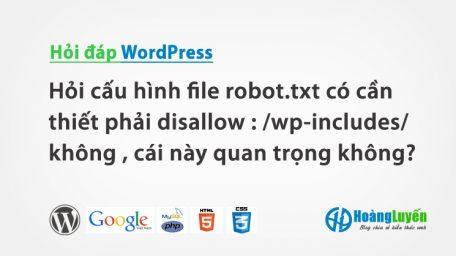 Hỏi cấu hình file robot.txt có cần thiết phải disallow : /wp-includes/ không , cái này quan trọng không?