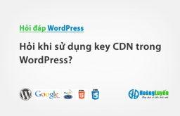 Hỏi khi sử dụng key CDN trong WordPress?