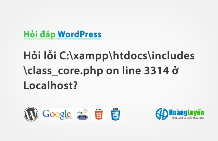 Hỏi lỗi C:xampphtdocsincludesclass_core.php on line 3314 ở Localhost?