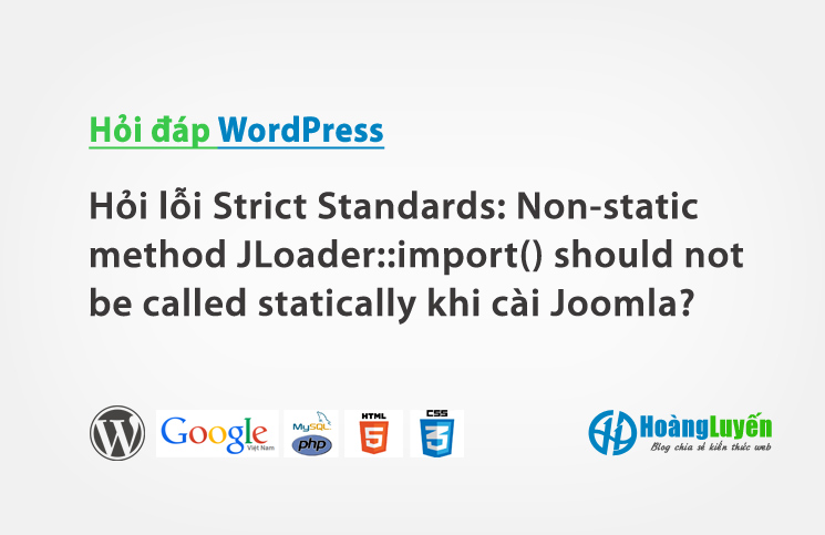 Hỏi lỗi Strict Standards: Non-static method JLoader::import() should not be called statically khi cài đặt Joomla?