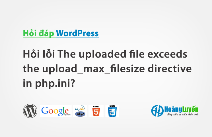 Hỏi lỗi The uploaded file exceeds the upload_max_filesize directive in php.ini?